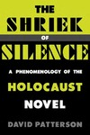 The Shriek of Silence: A Phenomenology of the Holocaust Novel by David Patterson