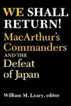 We Shall Return! MacArthur's Commanders and the Defeat of Japan, 1942-1945