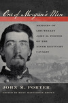 One of Morgan's Men: Memoirs of Lieutenant John M. Porter of the Ninth Kentucky Cavalry by John M. Porter