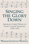 Singing The Glory Down: Amateur Gospel Music in South Central Kentucky, 1900-1990 by William Lynwood Montell
