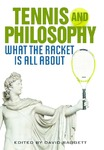 Tennis and Philosophy: What the Racket is All About by David Baggett