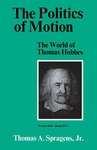 The Politics of Motion: The World of Thomas Hobbes by Thomas A. Spragens Jr.