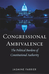 Congressional Ambivalence: The Political Burdens of Constitutional Authority by Jasmine Farrier