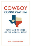 Cowboy Conservatism: Texas and the Rise of the Modern Right by Sean P. Cunningham