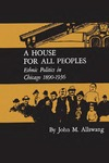 A House for All Peoples: Ethnic Politics in Chicago 1890–1936 by John M. Allswang