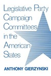 Legislative Party Campaign Committees in the American States by Anthony Gierzynski