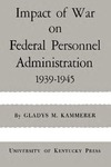 Impact of War on Federal Personnel Administration: 1939–1945 by Gladys M. Kammerer