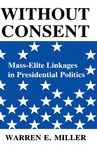 Without Consent: Mass-Elite Linkages in Presidential Politics by Warren E. Miller