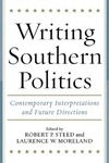 Writing Southern Politics: Contemporary Interpretations and Future Directions by Robert P. Steed and Laurence W. Moreland