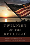 Twilight of the Republic: Empire and Exceptionalism in the American Political Tradition by Justin B. Litke