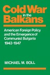 Cold War in the Balkans: American Foreign Policy and the Emergence of Communist Bulgaria 1943–1947