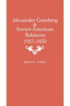 Alexander Gumberg and Soviet-American Relations: 1917–1933