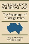 Australia Faces Southeast Asia: The Emergence of a Foreign Policy by Amry Vandenbosch and Mary Belle Vandenbosch