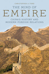 The Mind of Empire: China's History and Modern Foreign Relations by Christopher A. Ford