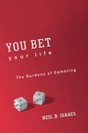 You Bet Your Life: The Burdens of Gambling by Neil D. Isaacs