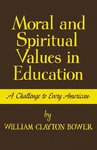 Moral and Spiritual Values in Education: A Challenge to Every American by William Clayton Bower