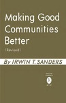 Making Good Communities Better (Revised) by Irwin T. Sanders