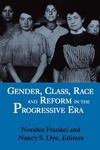 Gender, Class, Race, and Reform in the Progressive Era by Noralee Frankel and Nancy S. Dye