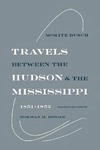 Travels Between the Hudson and the Mississippi: 1851–1852 by Moritz Busch and Norman H. Binger