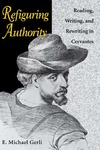 Refiguring Authority: Reading, Writing, and Rewriting in Cervantes by E. Michael Gerli