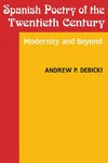 Spanish Poetry of the Twentieth Century: Modernity and Beyond by Andrew Debicki