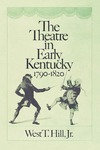 The Theatre in Early Kentucky: 1790-1820 by West T. Hill Jr.