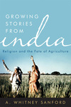 Growing Stories from India: Religion and the Fate of Agriculture by A. Whitney Sanford