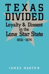 Texas Divided: Loyalty and Dissent in the Lone Star State, 1856-1874