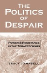 The Politics of Despair: Power and Resistance in the Tobacco Wars by Tracy Campbell