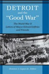 """Detroit And The """"Good War"""": The World War II Letters of Mayor Edward Jeffries and Friends"""