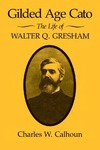 Gilded Age Cato: The Life of Walter Q. Gresham by Charles W. Calhoun