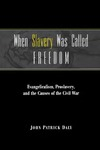 When Slavery Was Called Freedom: Evangelicalism, Proslavery, and the Causes of the Civil War