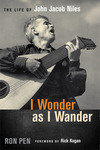 I Wonder as I Wander: The Life of John Jacob Niles by Ron Pen