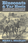 Bluecoats and Tar Heels: Soldiers and Civilians in Reconstruction North Carolina by Mark L. Bradley