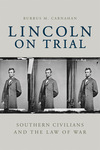 Lincoln on Trial: Southern Civilians and the Law of War by Burrus M. Carnahan