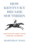 How Kentucky Became Southern: A Tale of Outlaws, Horse Thieves, Gamblers, and Breeders by Maryjean Wall