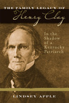 The Family Legacy of Henry Clay: In the Shadow of a Kentucky Patriarch by Lindsey Apple