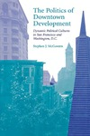 The Politics of Downtown Development: Dynamic Political Cultures in San Francisco and Washington, D.C. by Stephen J. McGovern