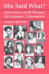 She Said What? Interviews with Women Newspaper Columnists by Maria Braden