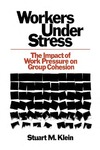 Workers Under Stress: The Impact of Work Pressure on Group Cohesion by Stuart M. Klein
